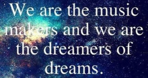 We are the music makers and the dreamer of dreams