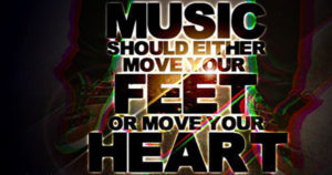 Music should either move your feet or move your heart