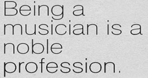Being a musician is a noble profession