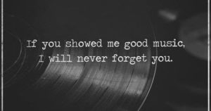If you showed me good music I will never forget you